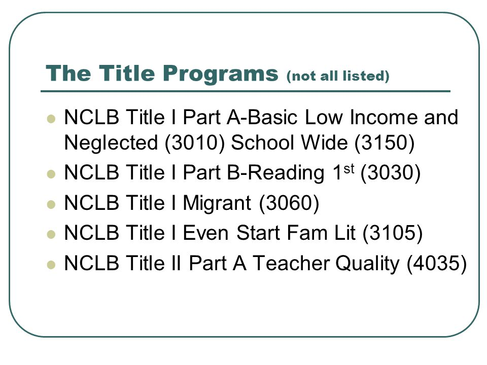 The Title Programs (not all listed) NCLB Title I Part A-Basic Low Income and Neglected (3010) School Wide (3150) NCLB Title I Part B-Reading 1 st (3030) NCLB Title I Migrant (3060) NCLB Title I Even Start Fam Lit (3105) NCLB Title II Part A Teacher Quality (4035)