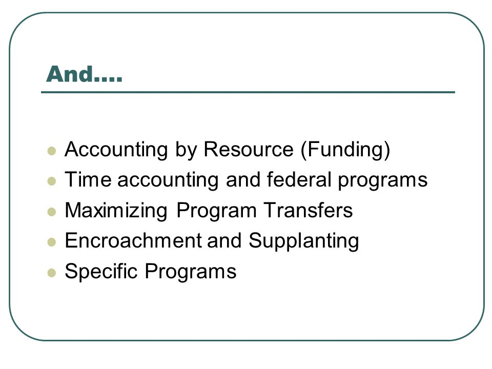 And…. Accounting by Resource (Funding) Time accounting and federal programs Maximizing Program Transfers Encroachment and Supplanting Specific Program