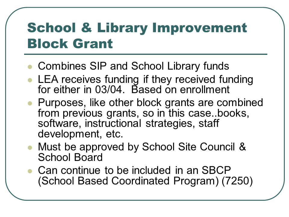School & Library Improvement Block Grant Combines SIP and School Library funds LEA receives funding if they received funding for either in 03/04.