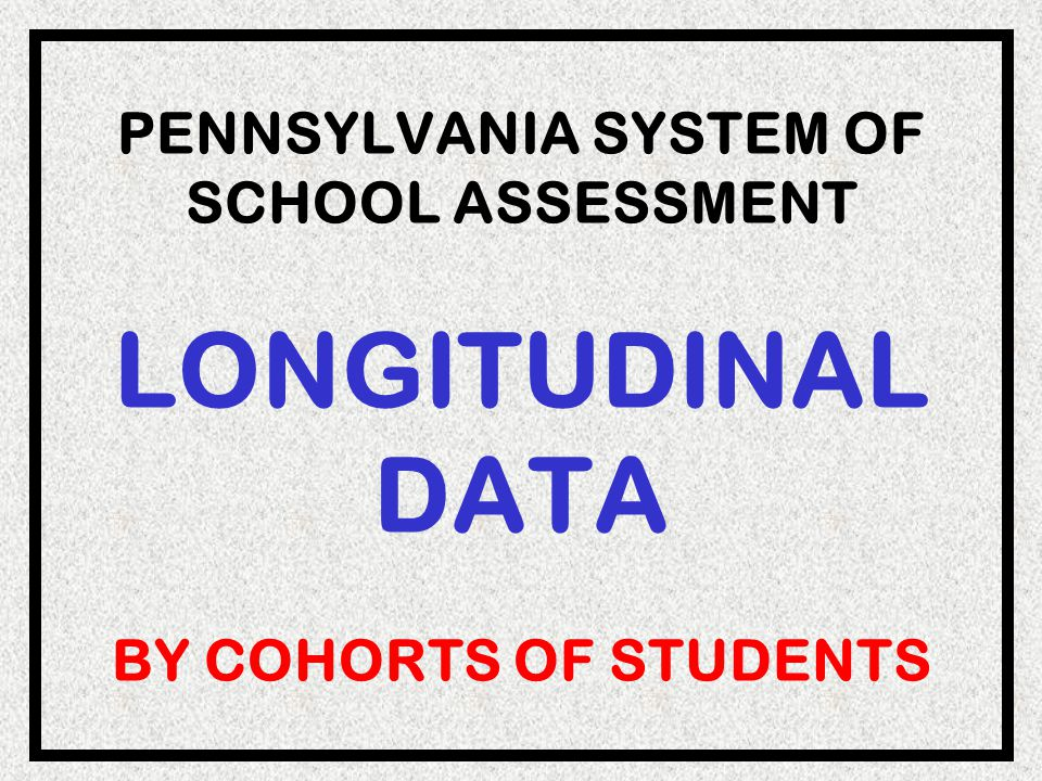 PENNSYLVANIA SYSTEM OF SCHOOL ASSESSMENT LONGITUDINAL DATA BY COHORTS OF STUDENTS