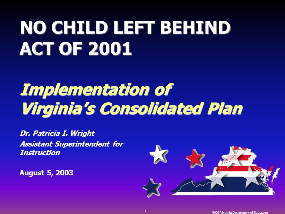 1 8//03 Virginia Department of Education NO CHILD LEFT BEHIND ACT OF 2001 Implementation of Virginia's Consolidated Plan Dr.