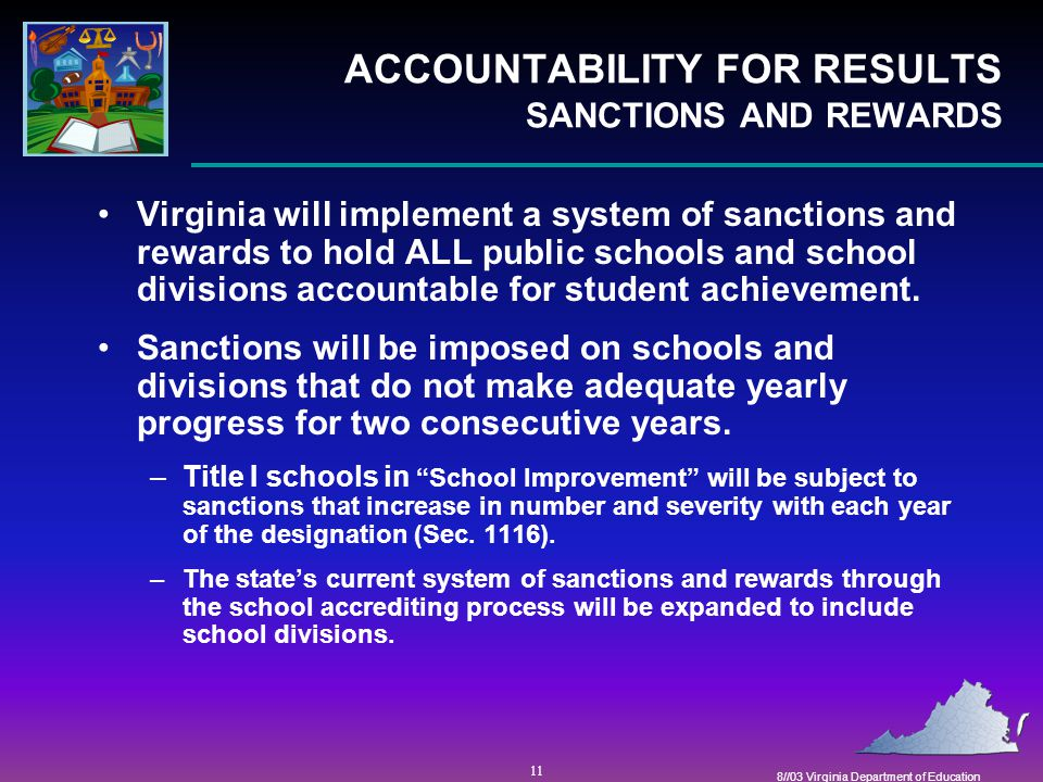 11 8//03 Virginia Department of Education ACCOUNTABILITY FOR RESULTS SANCTIONS AND REWARDS Virginia will implement a system of sanctions and rewards to hold ALL public schools and school divisions accountable for student achievement.