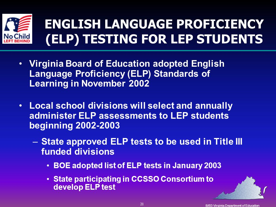 21 8//03 Virginia Department of Education ENGLISH LANGUAGE PROFICIENCY (ELP) TESTING FOR LEP STUDENTS Virginia Board of Education adopted English Language Proficiency (ELP) Standards of Learning in November 2002 Local school divisions will select and annually administer ELP assessments to LEP students beginning 2002-2003 –State approved ELP tests to be used in Title III funded divisions BOE adopted list of ELP tests in January 2003 State participating in CCSSO Consortium to develop ELP test