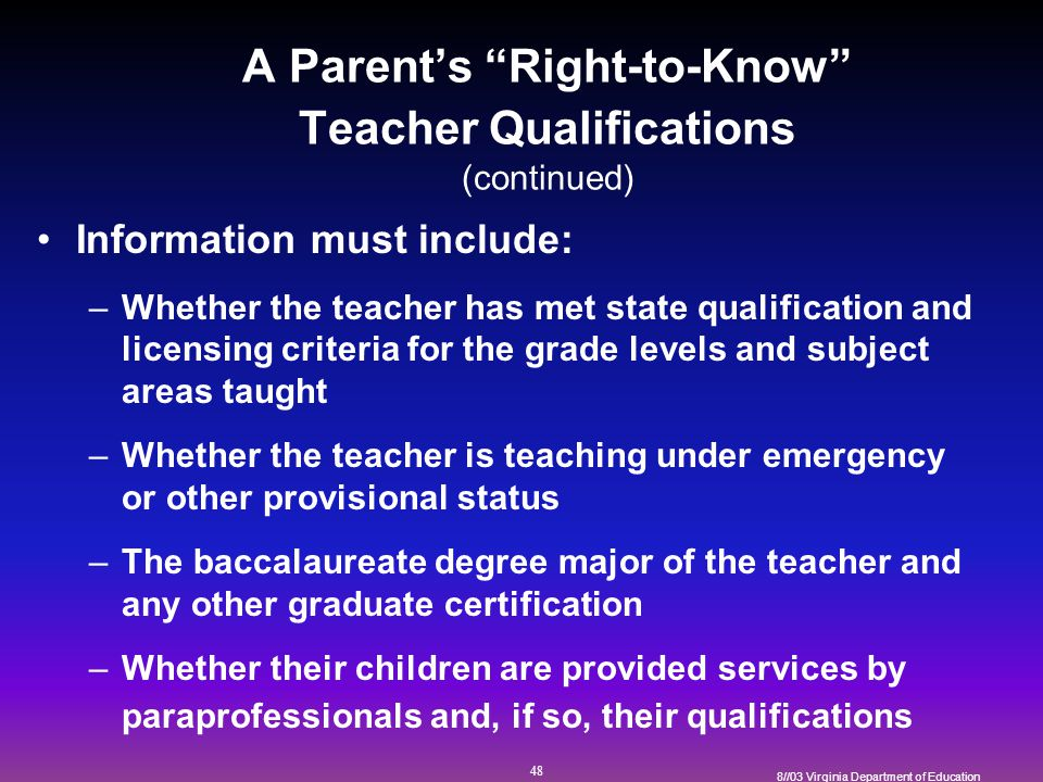 48 8//03 Virginia Department of Education A Parent's Right-to-Know Teacher Qualifications (continued) Information must include: –Whether the teacher has met state qualification and licensing criteria for the grade levels and subject areas taught –Whether the teacher is teaching under emergency or other provisional status –The baccalaureate degree major of the teacher and any other graduate certification –Whether their children are provided services by paraprofessionals and, if so, their qualifications