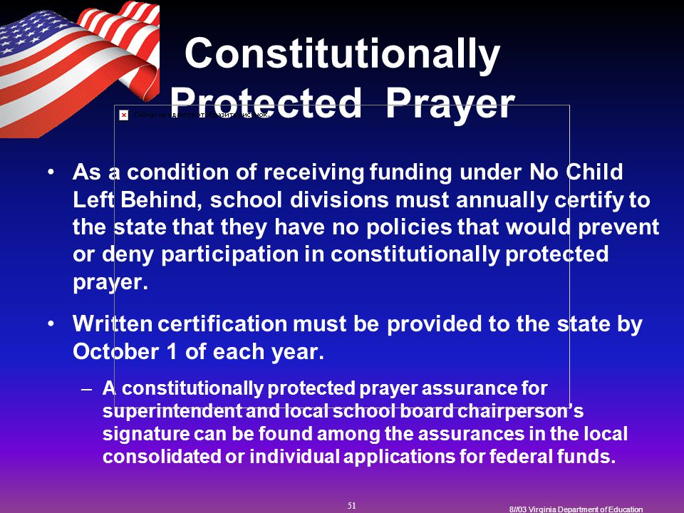 51 8//03 Virginia Department of Education Constitutionally Protected Prayer As a condition of receiving funding under No Child Left Behind, school divisions must annually certify to the state that they have no policies that would prevent or deny participation in constitutionally protected prayer.