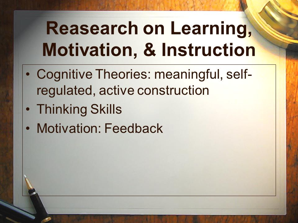 Reasearch on Learning, Motivation, & Instruction Cognitive Theories: meaningful, self- regulated, active construction Thinking Skills Motivation: Feed
