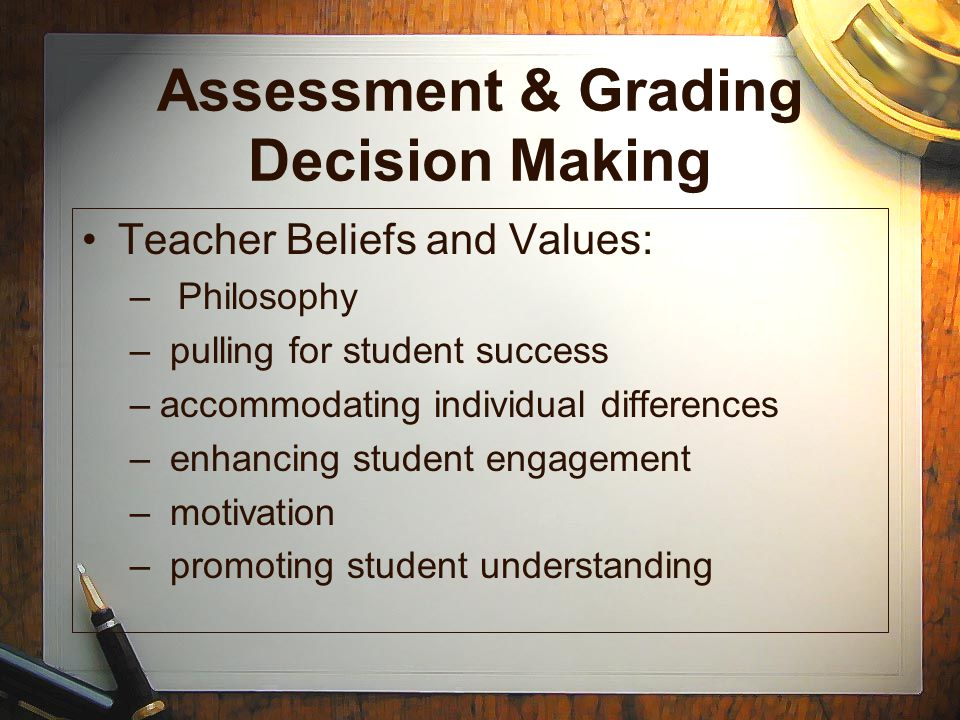 Assessment & Grading Decision Making Teacher Beliefs and Values: –Philosophy – pulling for student success –accommodating individual differences – enh