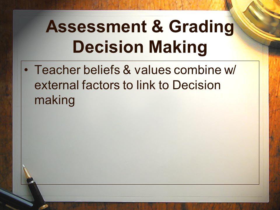 Assessment & Grading Decision Making Teacher beliefs & values combine w/ external factors to link to Decision making