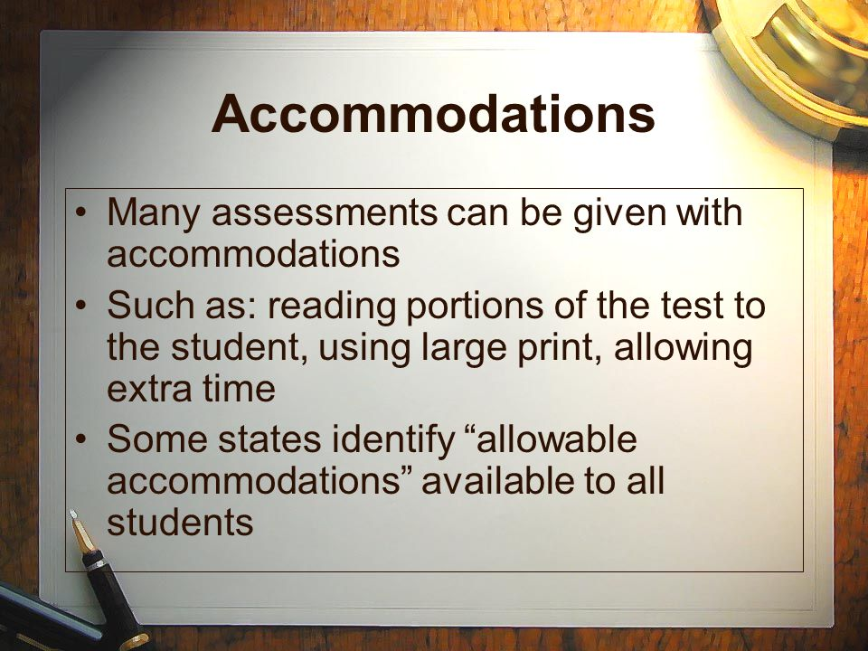 Accommodations Many assessments can be given with accommodations Such as: reading portions of the test to the student, using large print, allowing ext