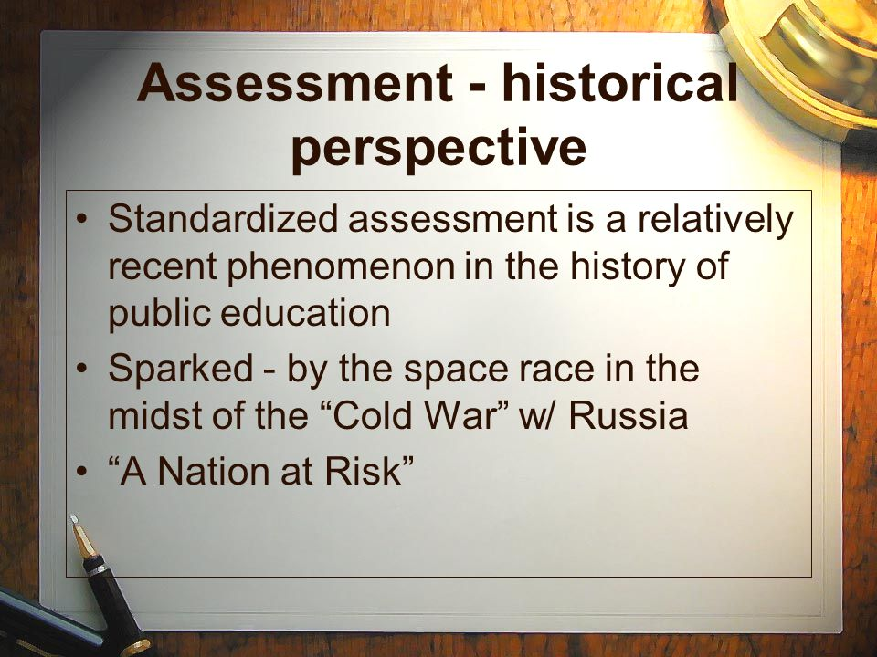 Assessment - historical perspective Standardized assessment is a relatively recent phenomenon in the history of public education Sparked - by the spac