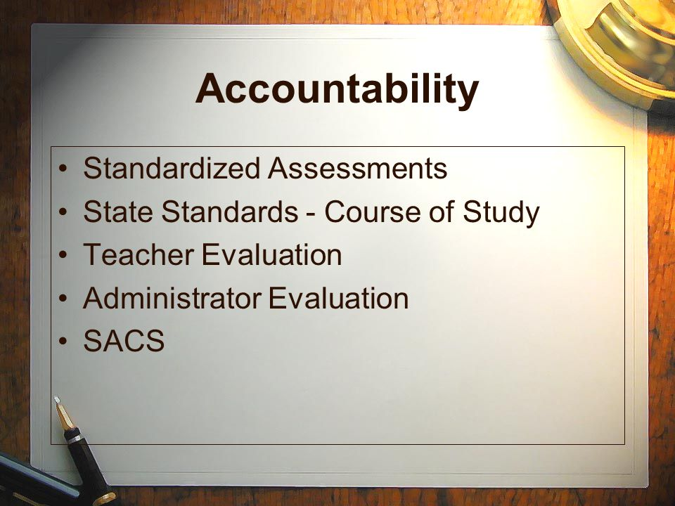 Accountability Standardized Assessments State Standards - Course of Study Teacher Evaluation Administrator Evaluation SACS