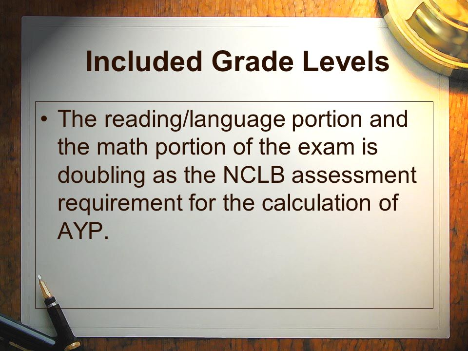 Included Grade Levels The reading/language portion and the math portion of the exam is doubling as the NCLB assessment requirement for the calculation