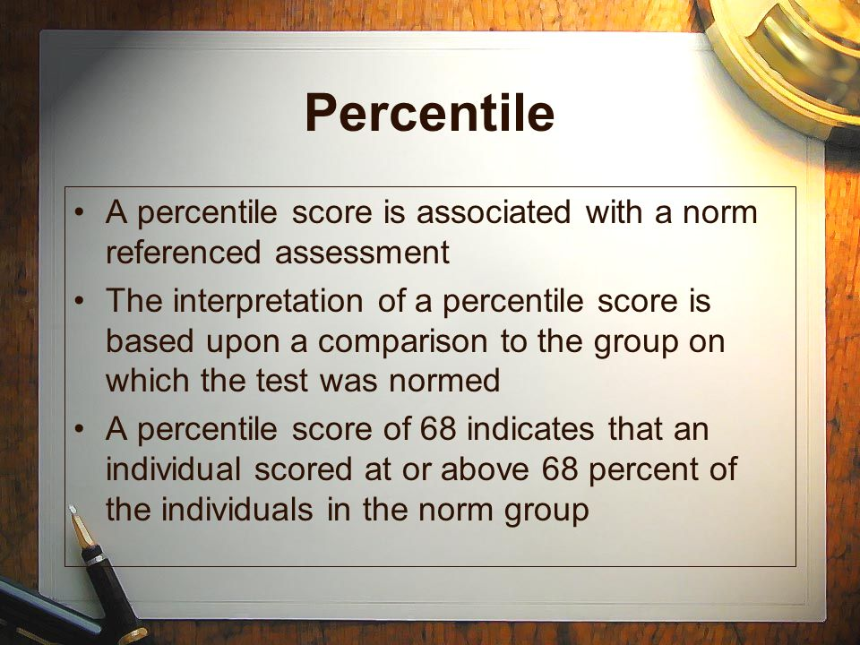 Percentile A percentile score is associated with a norm referenced assessment The interpretation of a percentile score is based upon a comparison to t