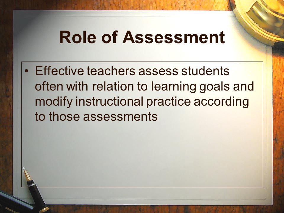Role of Assessment Effective teachers assess students often with relation to learning goals and modify instructional practice according to those asses