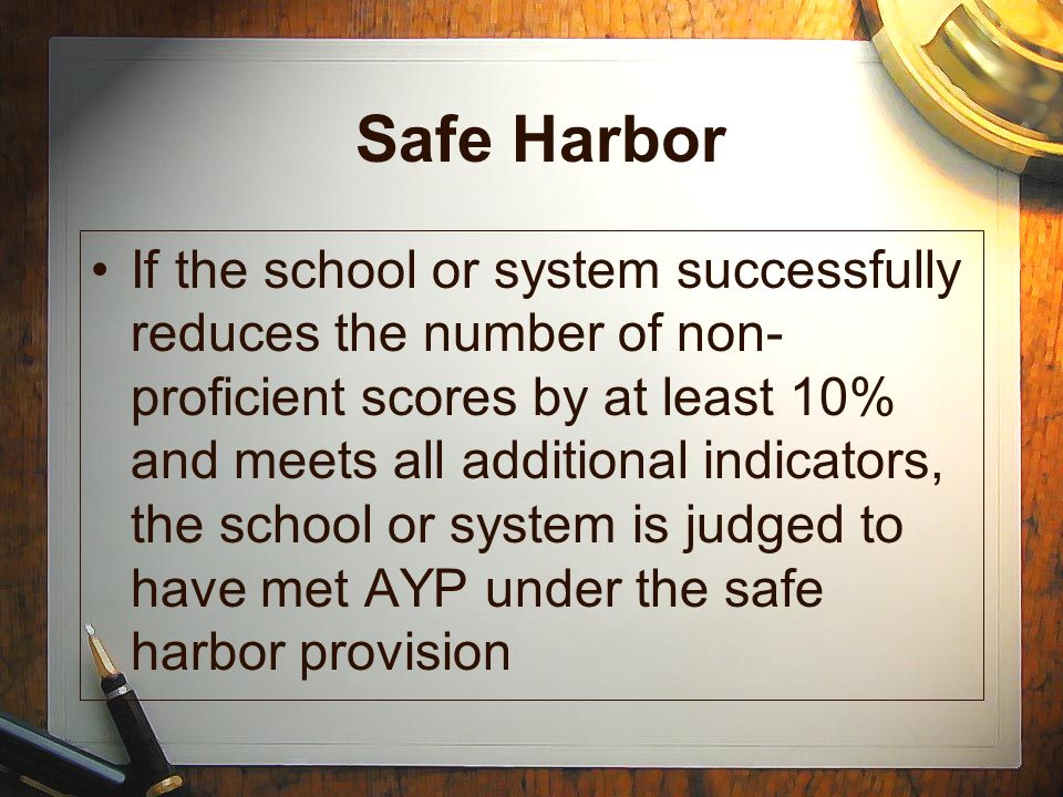 Safe Harbor If the school or system successfully reduces the number of non- proficient scores by at least 10% and meets all additional indicators, the