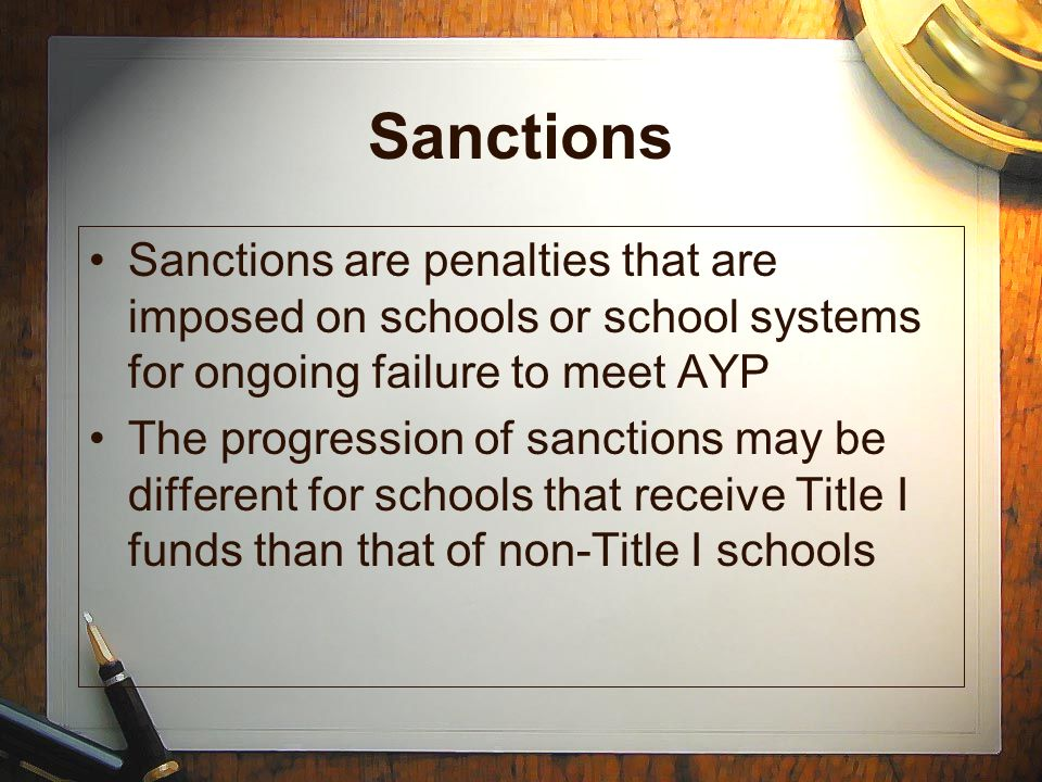 Sanctions Sanctions are penalties that are imposed on schools or school systems for ongoing failure to meet AYP The progression of sanctions may be di