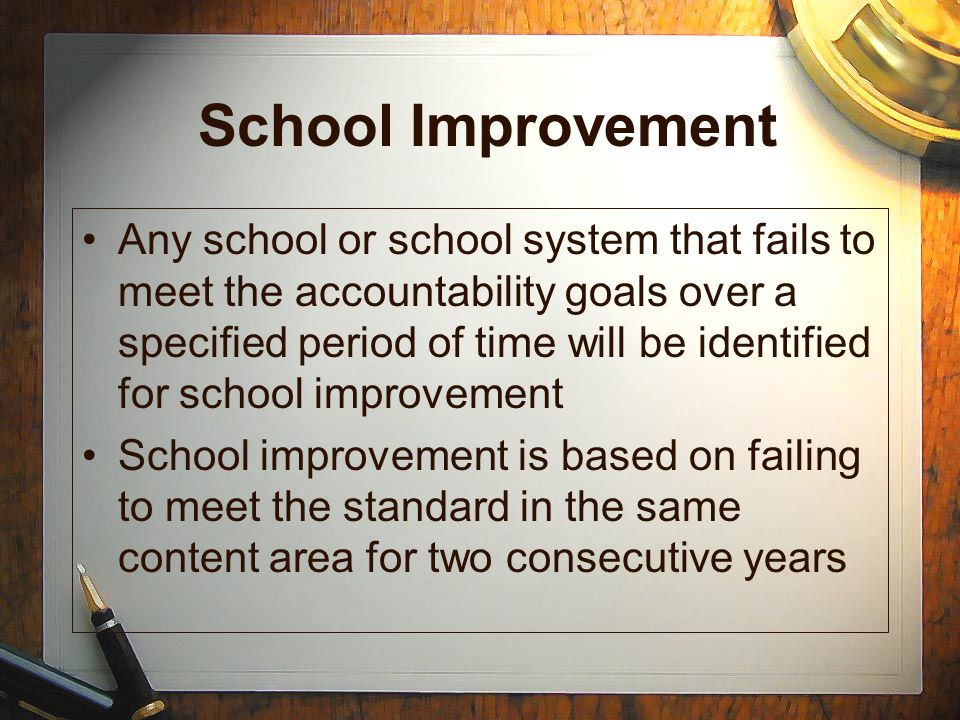 School Improvement Any school or school system that fails to meet the accountability goals over a specified period of time will be identified for scho