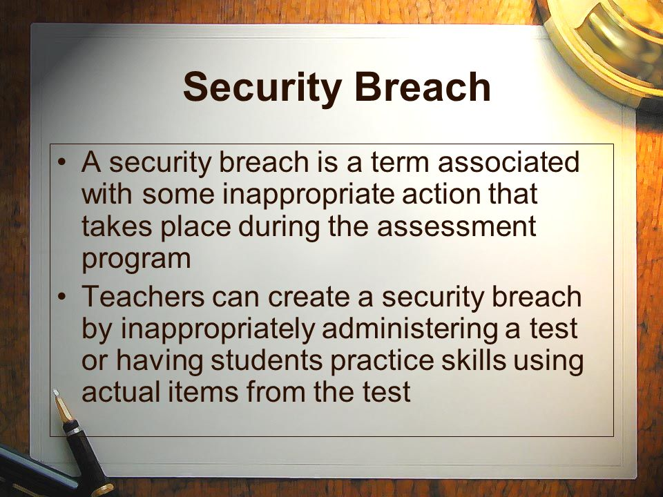 Security Breach A security breach is a term associated with some inappropriate action that takes place during the assessment program Teachers can crea