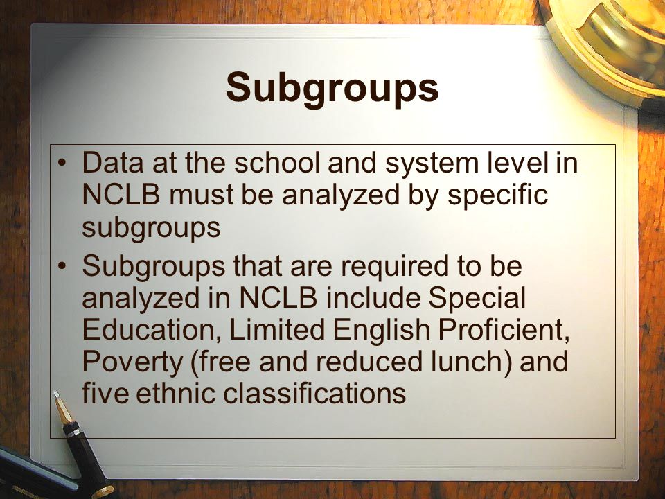 Subgroups Data at the school and system level in NCLB must be analyzed by specific subgroups Subgroups that are required to be analyzed in NCLB includ