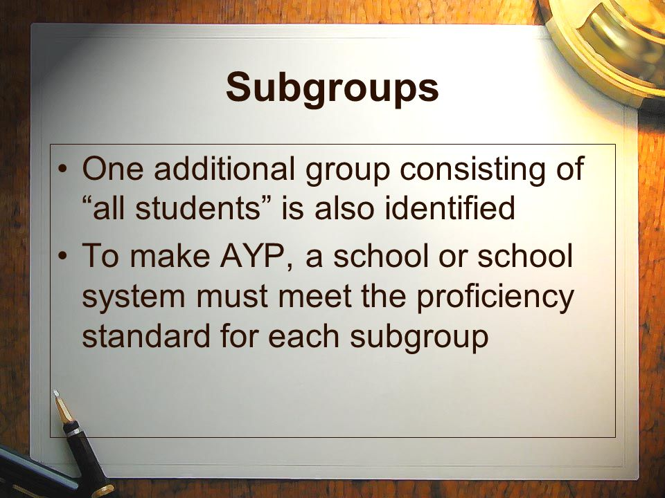"""Subgroups One additional group consisting of """"all students"""" is also identified To make AYP, a school or school system must meet the proficiency standa"""