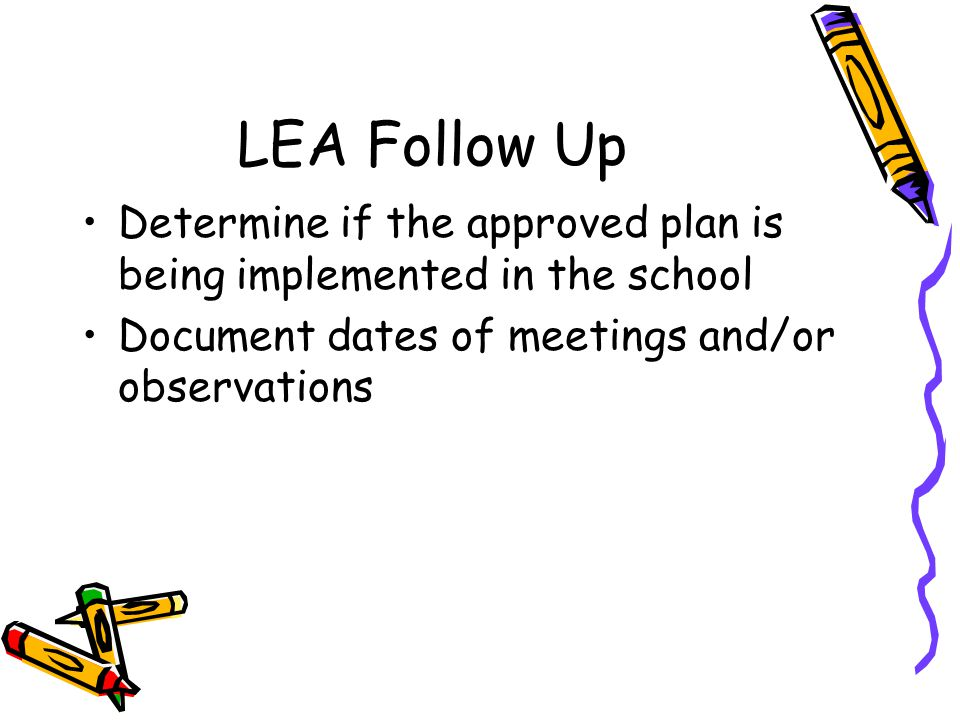 LEA Follow Up Determine if the approved plan is being implemented in the school Document dates of meetings and/or observations