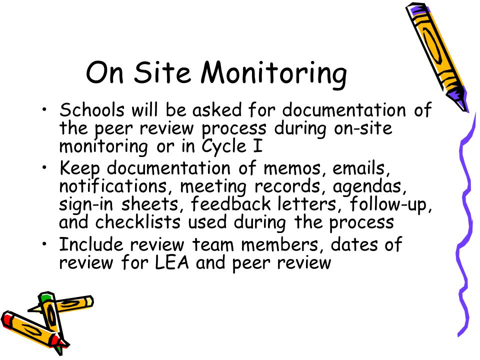 On Site Monitoring Schools will be asked for documentation of the peer review process during on-site monitoring or in Cycle I Keep documentation of memos, emails, notifications, meeting records, agendas, sign-in sheets, feedback letters, follow-up, and checklists used during the process Include review team members, dates of review for LEA and peer review