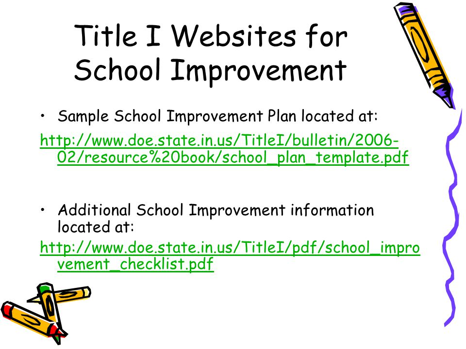 Title I Websites for School Improvement Sample School Improvement Plan located at: http://www.doe.state.in.us/TitleI/bulletin/2006- 02/resource%20book/school_plan_template.pdf Additional School Improvement information located at: http://www.doe.state.in.us/TitleI/pdf/school_impro vement_checklist.pdf