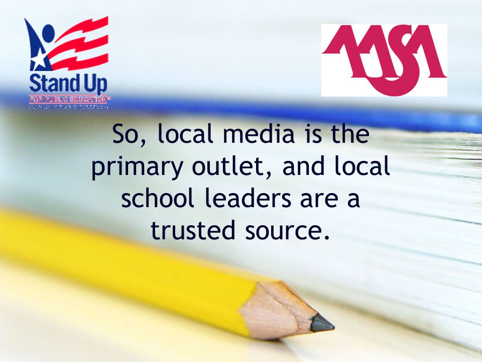 So, local media is the primary outlet, and local school leaders are a trusted source.