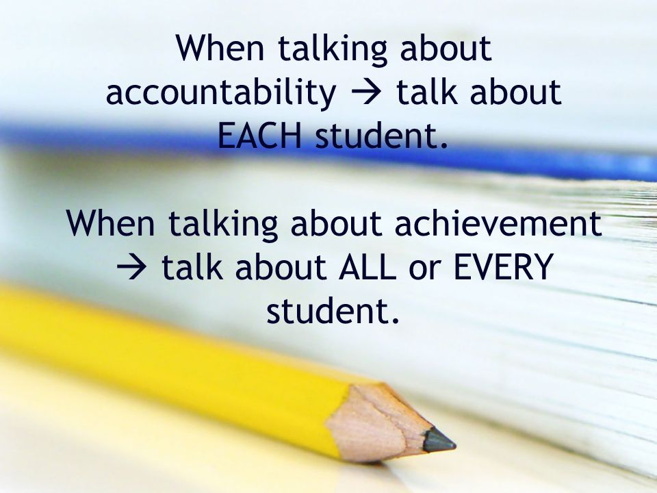 When talking about accountability  talk about EACH student. When talking about achievement  talk about ALL or EVERY student.