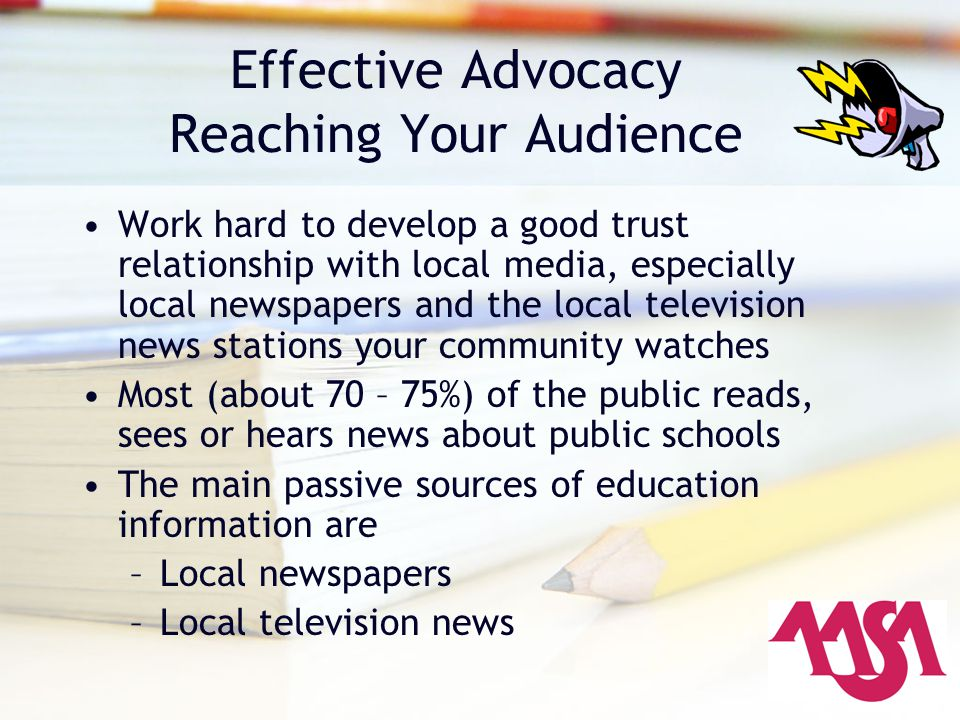 Effective Advocacy Reaching Your Audience Work hard to develop a good trust relationship with local media, especially local newspapers and the local t