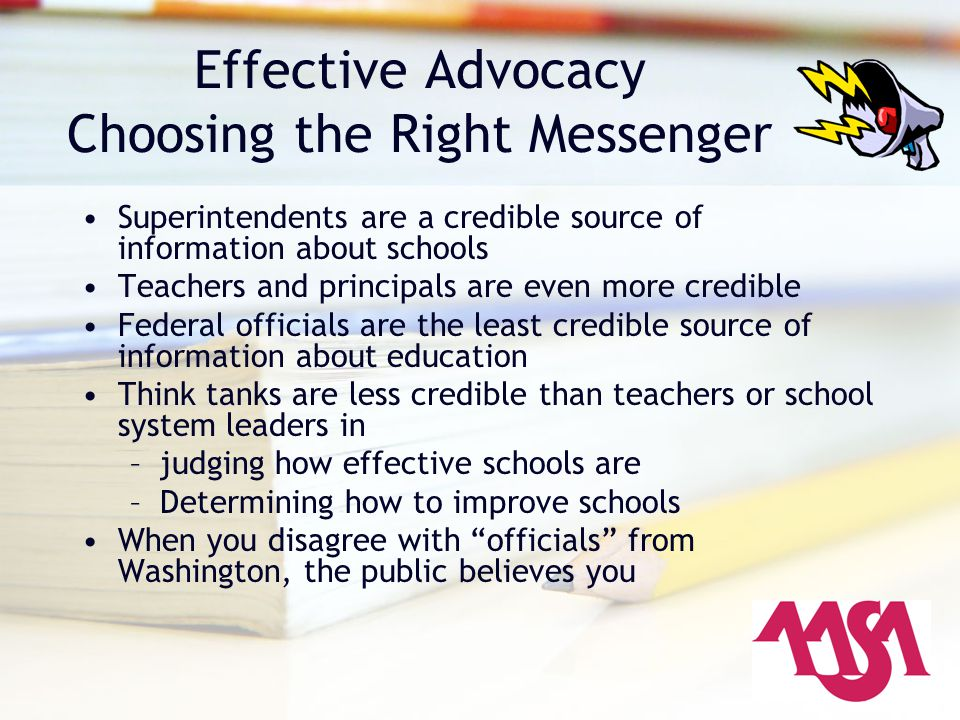 Effective Advocacy Choosing the Right Messenger Superintendents are a credible source of information about schools Teachers and principals are even more credible Federal officials are the least credible source of information about education Think tanks are less credible than teachers or school system leaders in –judging how effective schools are –Determining how to improve schools When you disagree with officials from Washington, the public believes you