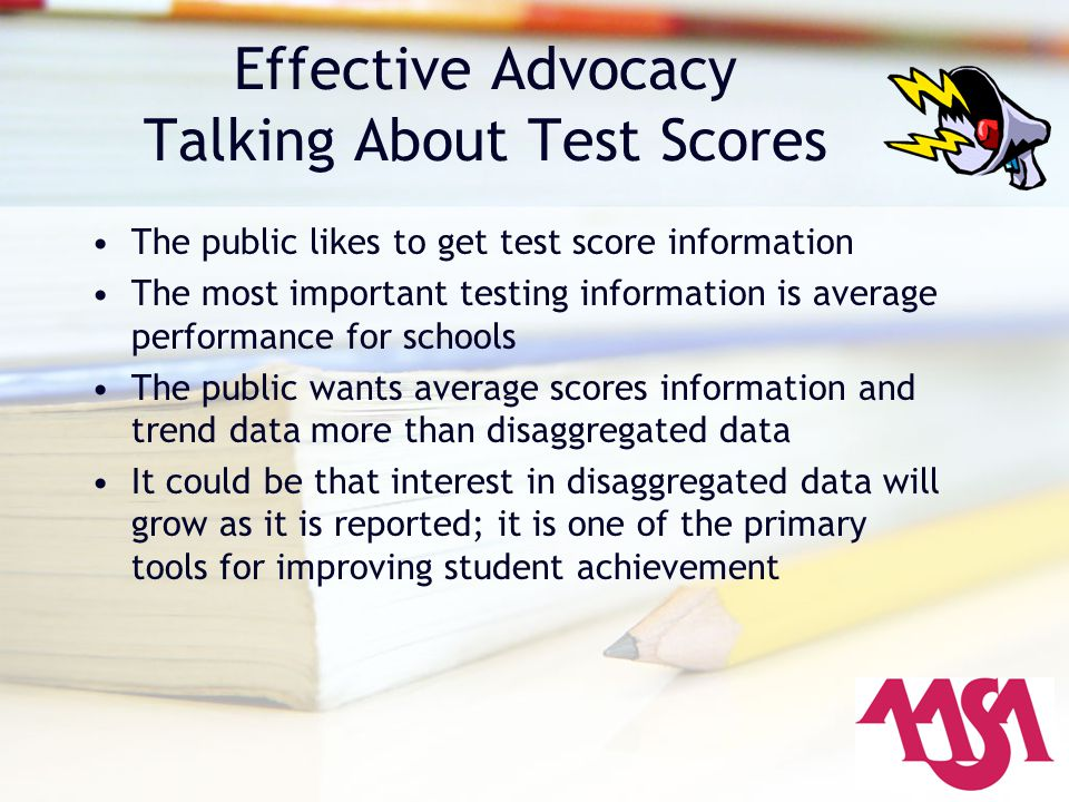 Effective Advocacy Talking About Test Scores The public likes to get test score information The most important testing information is average performa