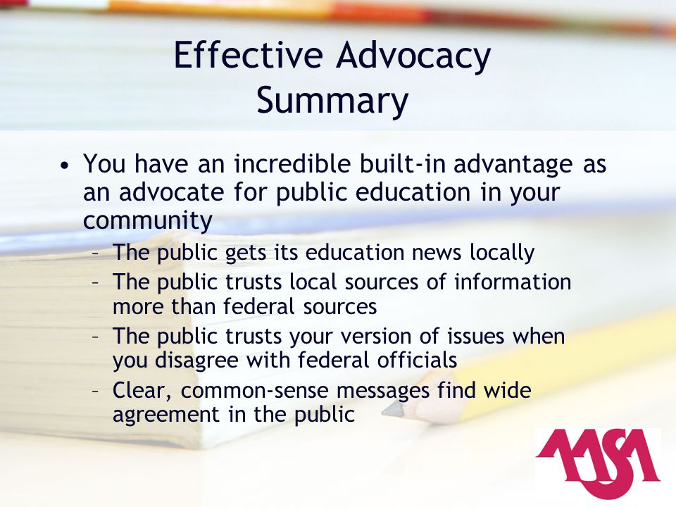 Effective Advocacy Summary You have an incredible built-in advantage as an advocate for public education in your community –The public gets its education news locally –The public trusts local sources of information more than federal sources –The public trusts your version of issues when you disagree with federal officials –Clear, common-sense messages find wide agreement in the public