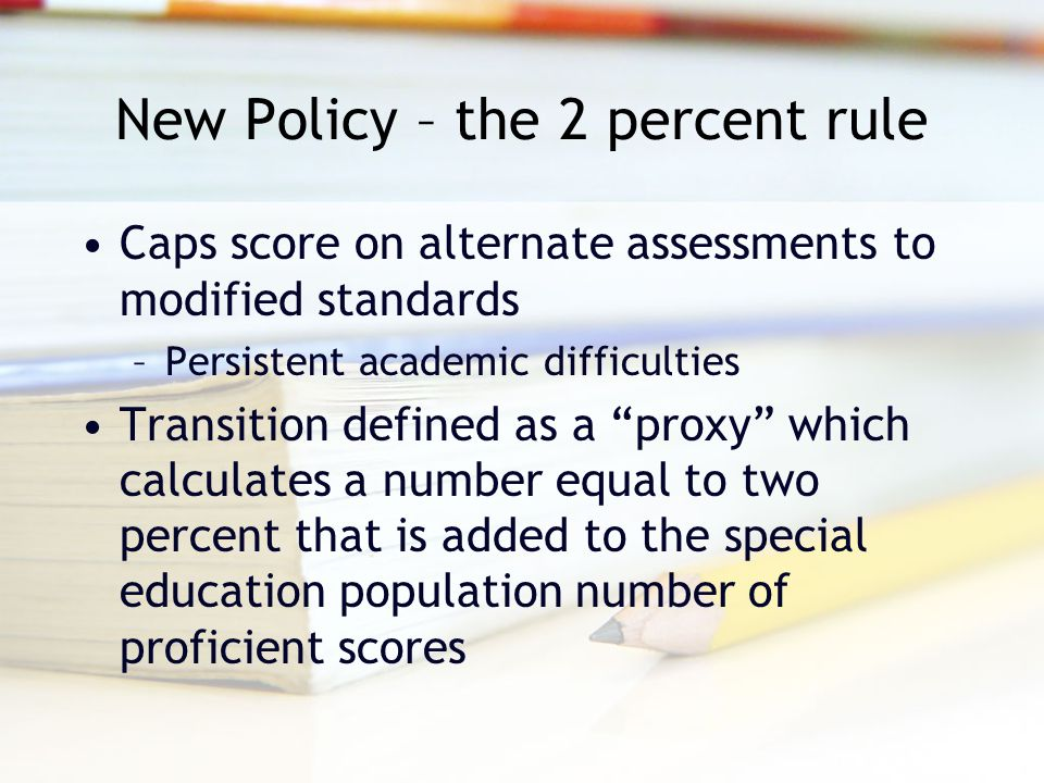 New Policy – the 2 percent rule Caps score on alternate assessments to modified standards –Persistent academic difficulties Transition defined as a proxy which calculates a number equal to two percent that is added to the special education population number of proficient scores