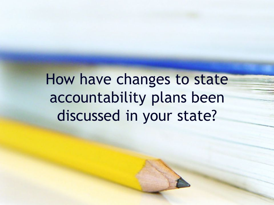 How have changes to state accountability plans been discussed in your state?