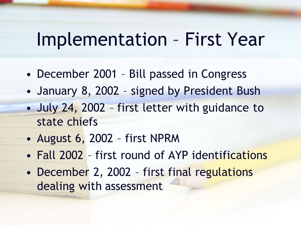 Implementation – First Year December 2001 – Bill passed in Congress January 8, 2002 – signed by President Bush July 24, 2002 – first letter with guidance to state chiefs August 6, 2002 – first NPRM Fall 2002 – first round of AYP identifications December 2, 2002 – first final regulations dealing with assessment