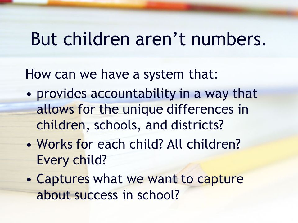 But children aren't numbers. How can we have a system that: provides accountability in a way that allows for the unique differences in children, schoo