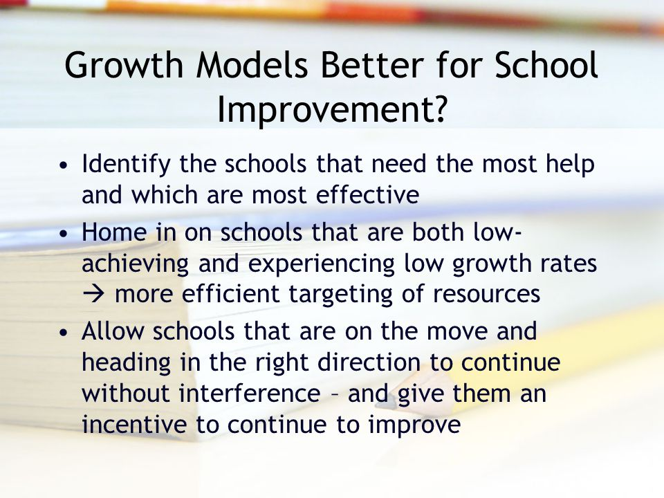 Growth Models Better for School Improvement? Identify the schools that need the most help and which are most effective Home in on schools that are bot