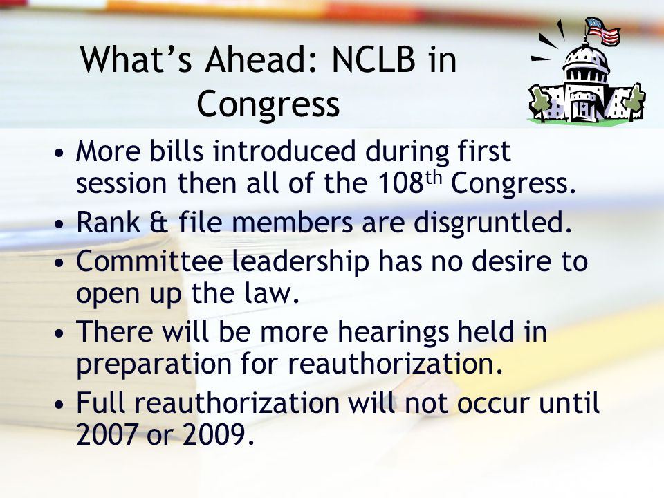 What's Ahead: NCLB in Congress More bills introduced during first session then all of the 108 th Congress.