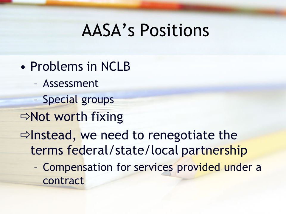 AASA's Positions Problems in NCLB –Assessment –Special groups  Not worth fixing  Instead, we need to renegotiate the terms federal/state/local partn