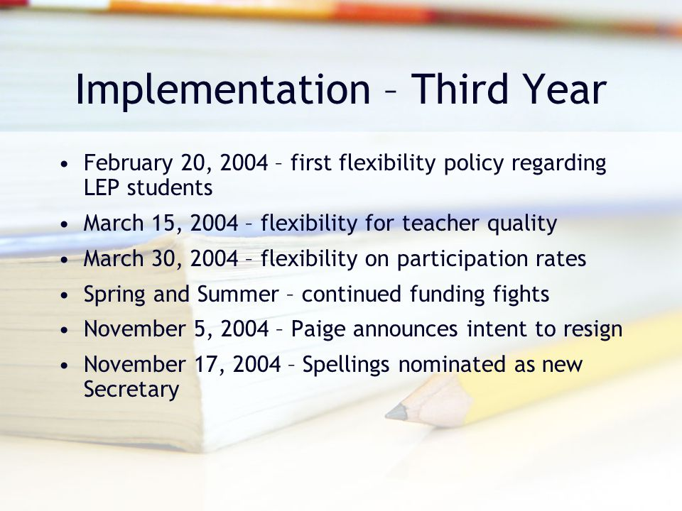 Implementation – Third Year February 20, 2004 – first flexibility policy regarding LEP students March 15, 2004 – flexibility for teacher quality March 30, 2004 – flexibility on participation rates Spring and Summer – continued funding fights November 5, 2004 – Paige announces intent to resign November 17, 2004 – Spellings nominated as new Secretary
