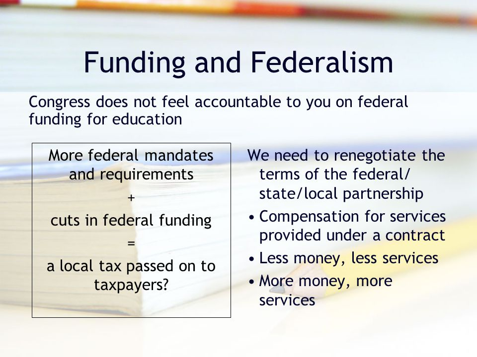 Funding and Federalism More federal mandates and requirements + cuts in federal funding = a local tax passed on to taxpayers? We need to renegotiate t