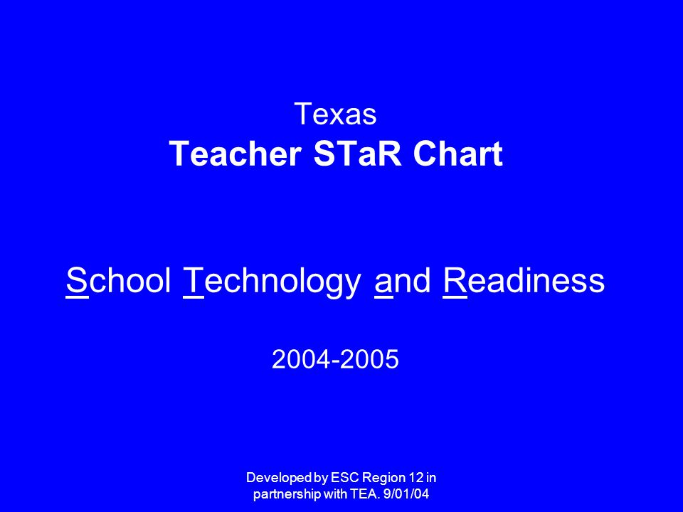 Developed by ESC Region 12 in partnership with TEA. 9/01/04 Texas Teacher STaR Chart School Technology and Readiness 2004-2005