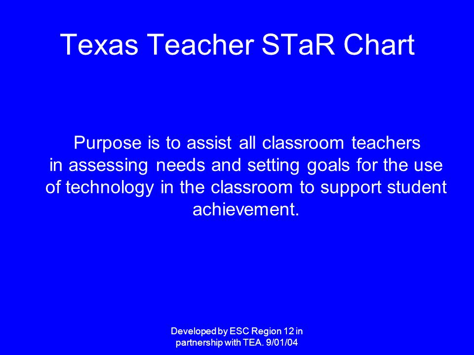 Developed by ESC Region 12 in partnership with TEA. 9/01/04 Texas Teacher STaR Chart Purpose is to assist all classroom teachers in assessing needs an