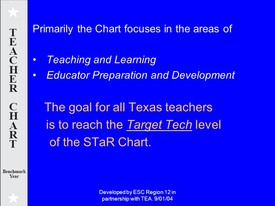 Developed by ESC Region 12 in partnership with TEA. 9/01/04 Primarily the Chart focuses in the areas of Teaching and Learning Educator Preparation and