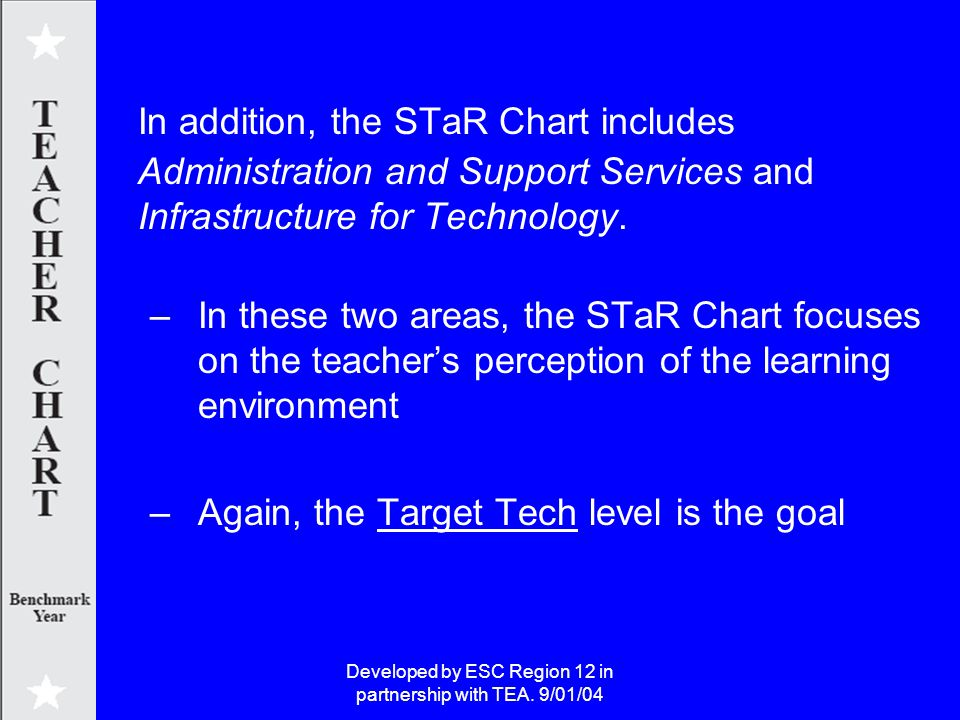 Developed by ESC Region 12 in partnership with TEA. 9/01/04 In addition, the STaR Chart includes Administration and Support Services and Infrastructur