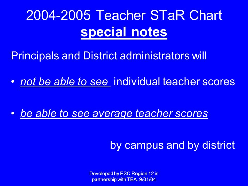 Developed by ESC Region 12 in partnership with TEA. 9/01/04 2004-2005 Teacher STaR Chart special notes Principals and District administrators will not