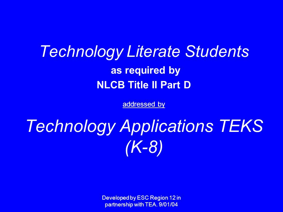 Developed by ESC Region 12 in partnership with TEA. 9/01/04 Technology Literate Students as required by NLCB Title II Part D addressed by Technology A
