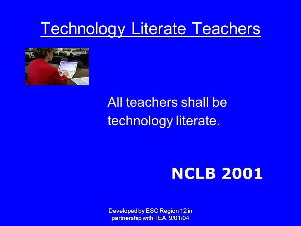 Developed by ESC Region 12 in partnership with TEA. 9/01/04 Technology Literate Teachers All teachers shall be technology literate. NCLB 2001