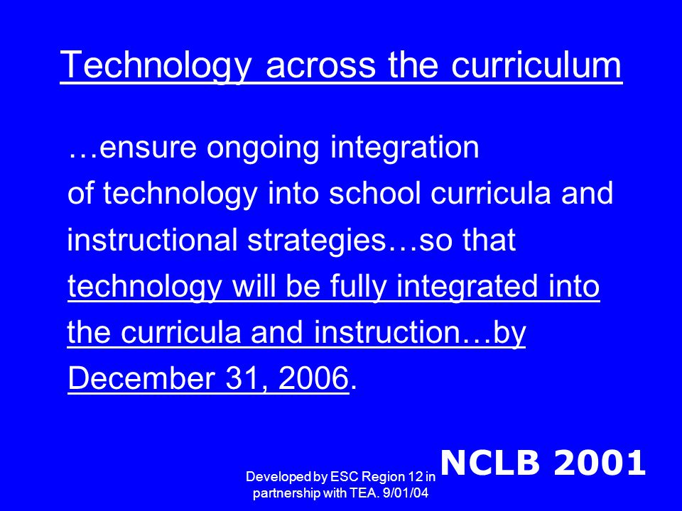 Developed by ESC Region 12 in partnership with TEA. 9/01/04 Technology across the curriculum …ensure ongoing integration of technology into school cur